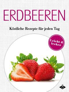 Erbeer-Rezepte Überraschend vielseitig, anders und einfach unwiderstehlich lecker!